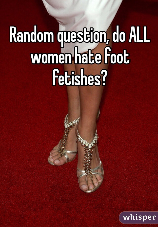 Random question, do ALL women hate foot fetishes?