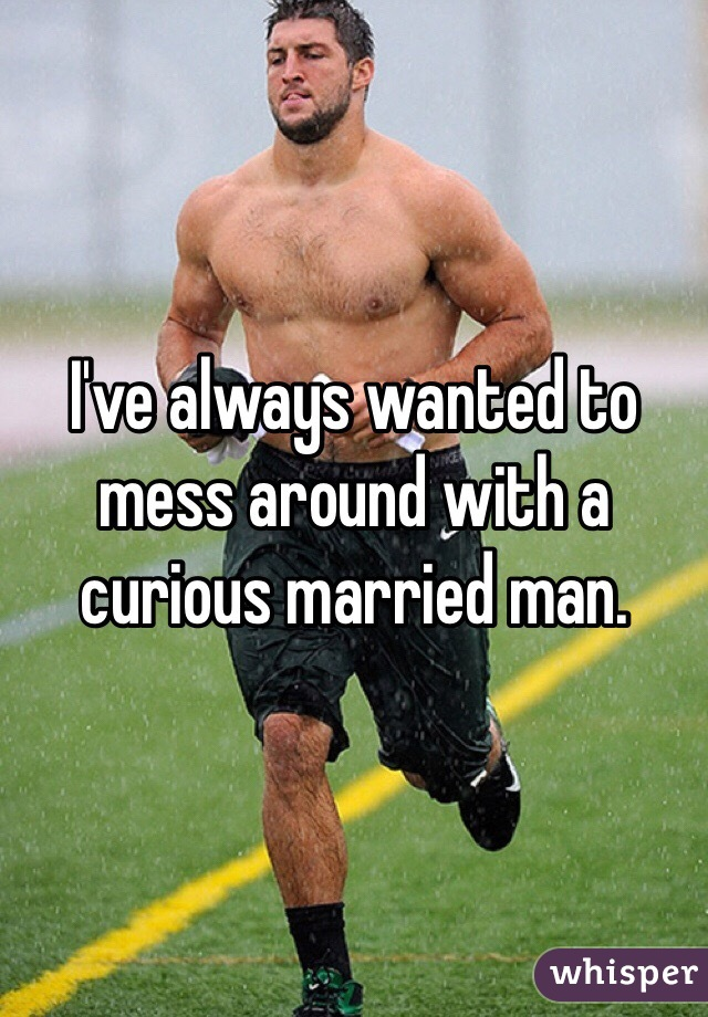 I've always wanted to mess around with a curious married man.