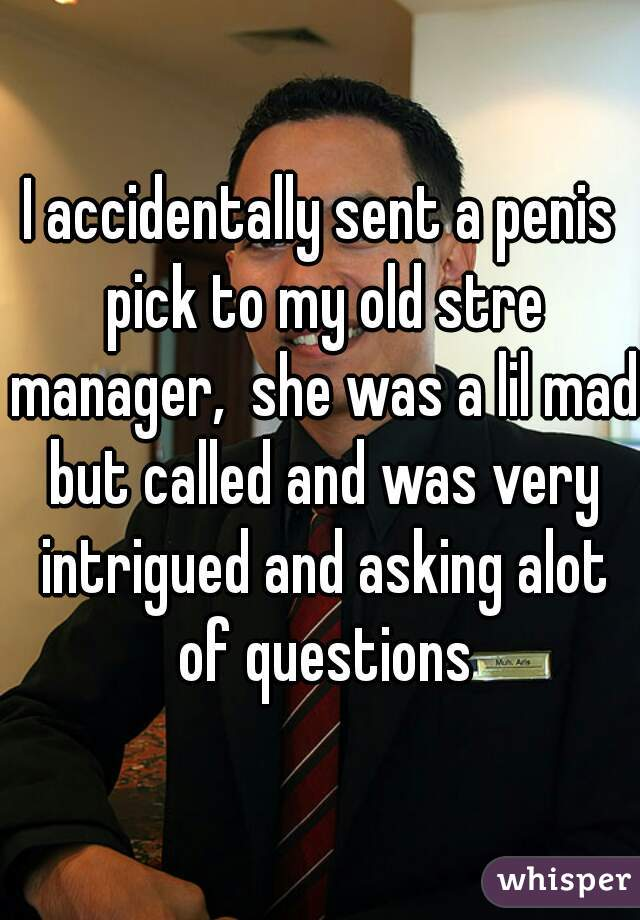 I accidentally sent a penis pick to my old stre manager,  she was a lil mad but called and was very intrigued and asking alot of questions
