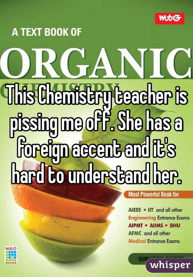 This Chemistry teacher is pissing me off. She has a foreign accent and it's hard to understand her.