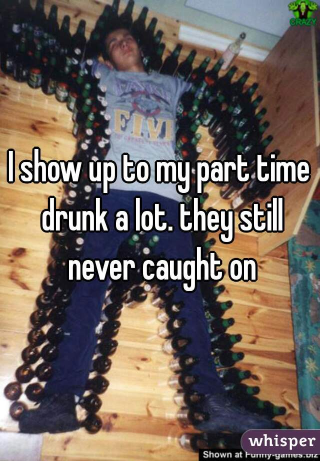 I show up to my part time drunk a lot. they still never caught on