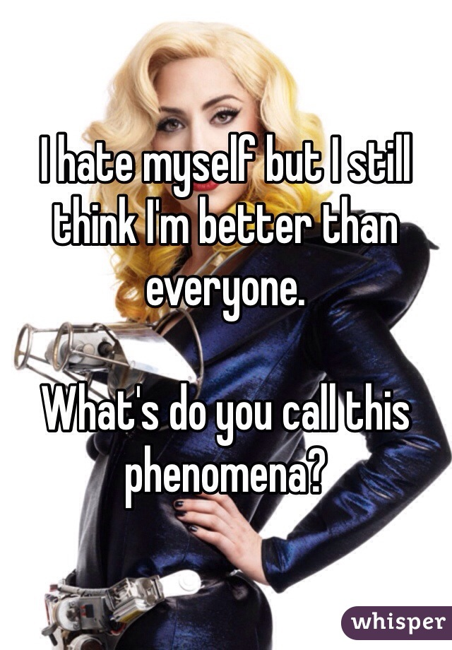 I hate myself but I still think I'm better than everyone.  What's do you call this phenomena?