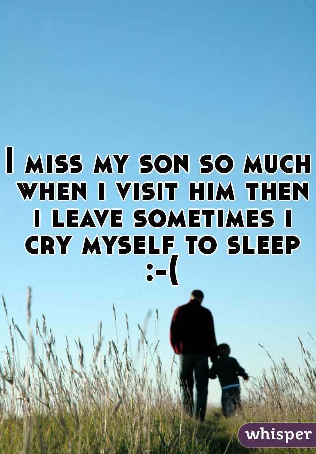 I miss my son so much when i visit him then i leave sometimes i cry myself to sleep :-(