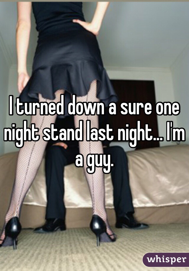 I turned down a sure one night stand last night... I'm a guy.