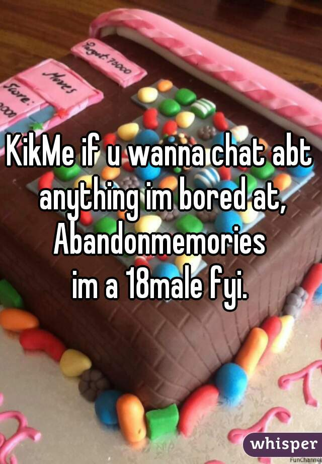 KikMe if u wanna chat abt anything im bored at, Abandonmemories  im a 18male fyi.