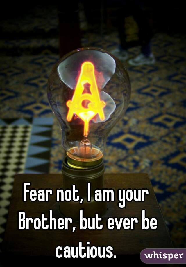 Fear not, I am your Brother, but ever be cautious.