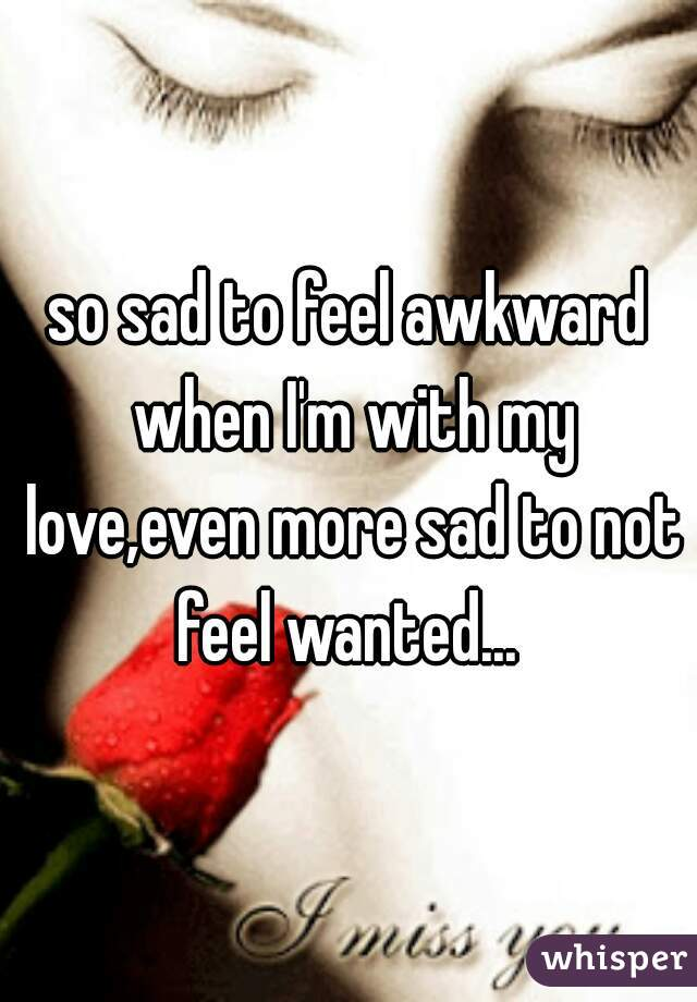 so sad to feel awkward when I'm with my love,even more sad to not feel wanted...