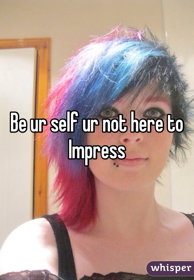 Be ur self ur not here to  Impress