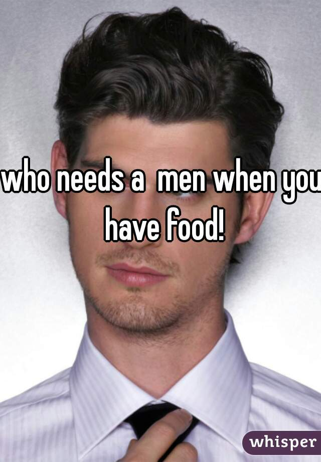 who needs a  men when you have food!