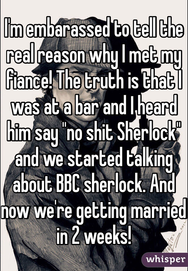 "I'm embarassed to tell the real reason why I met my fiance! The truth is that I was at a bar and I heard him say ""no shit Sherlock"" and we started talking about BBC sherlock. And now we're getting married in 2 weeks!"