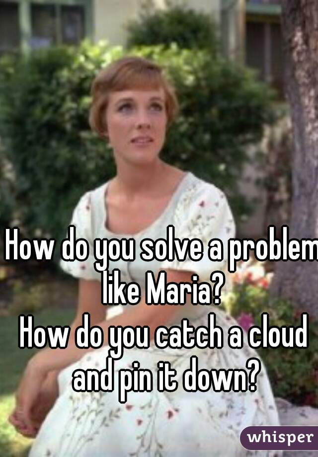 How do you solve a problem like Maria?  How do you catch a cloud and pin it down?