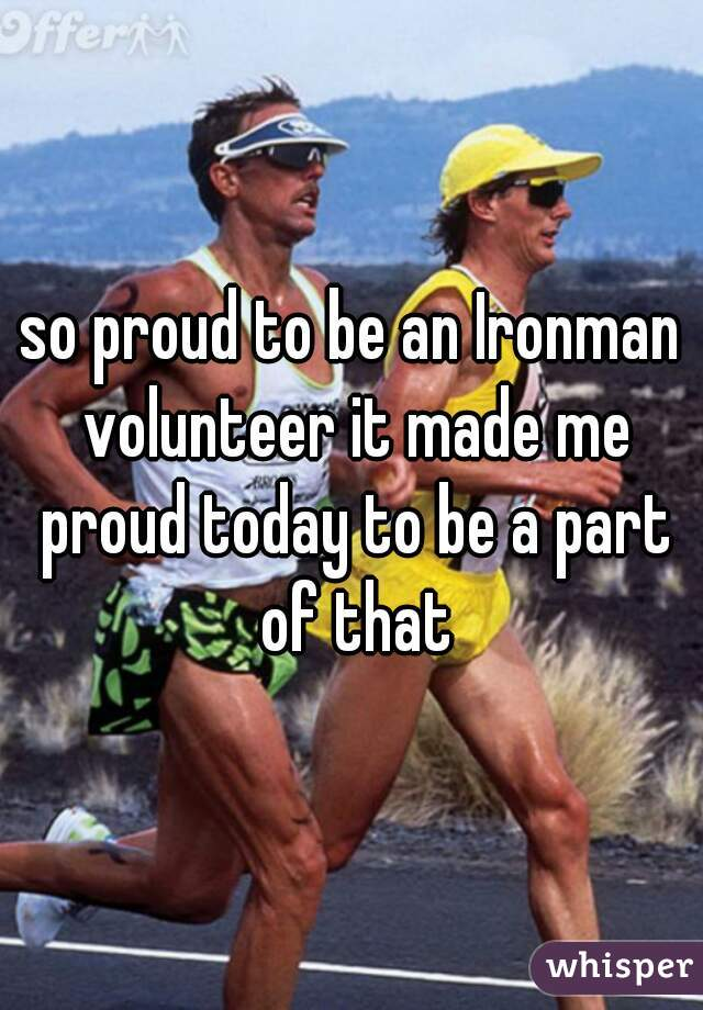 so proud to be an Ironman volunteer it made me proud today to be a part of that