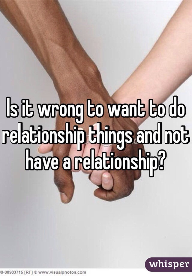 Is it wrong to want to do relationship things and not have a relationship?