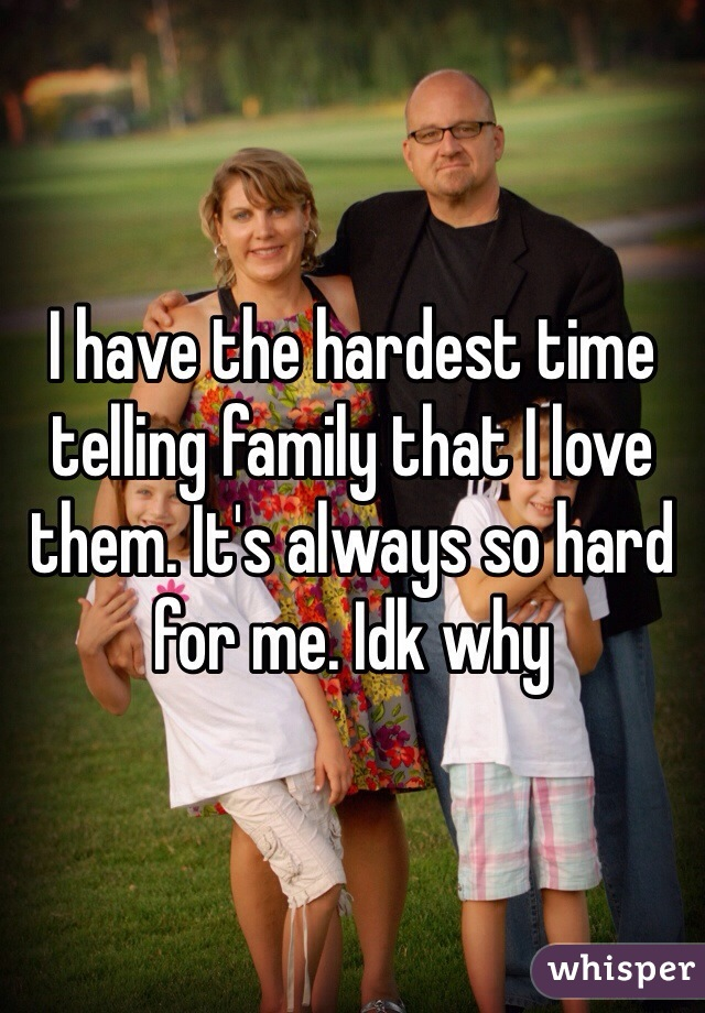 I have the hardest time telling family that I love them. It's always so hard for me. Idk why