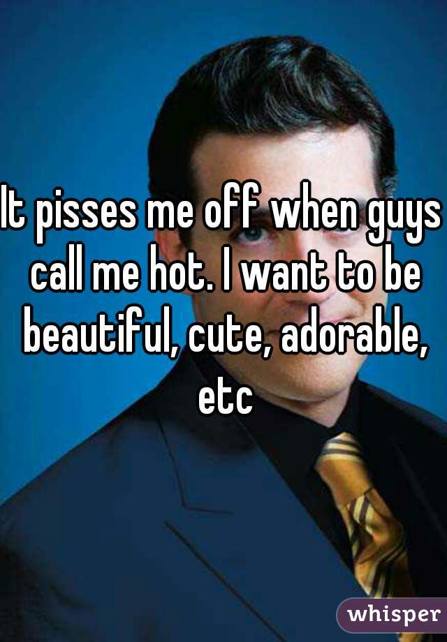 It pisses me off when guys call me hot. I want to be beautiful, cute, adorable, etc