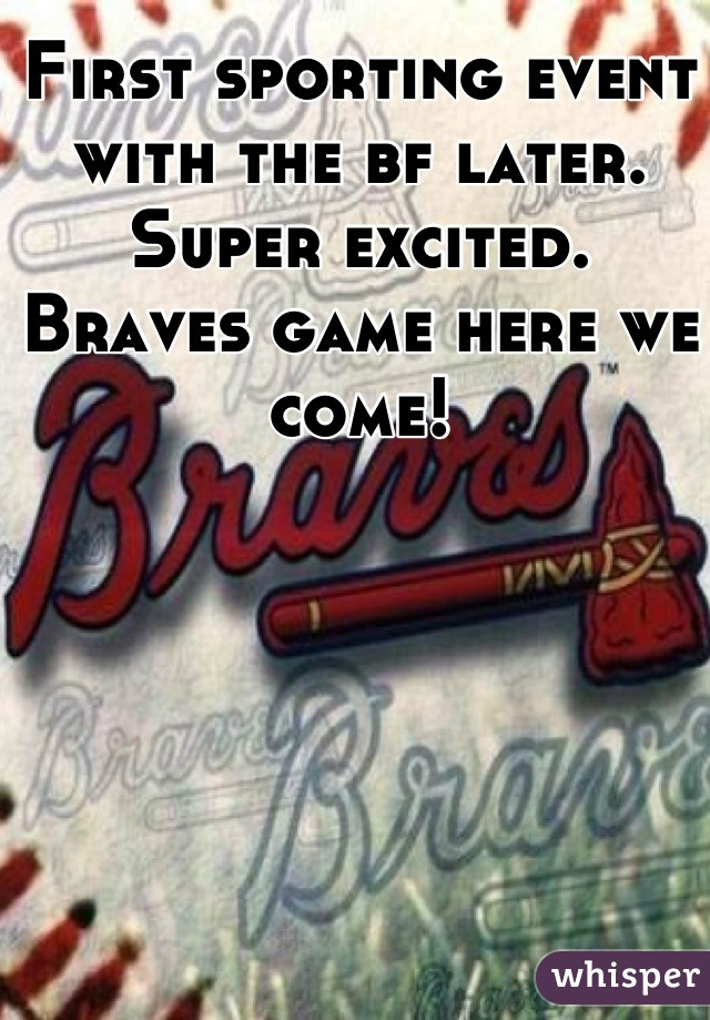First sporting event with the bf later. Super excited. Braves game here we come!
