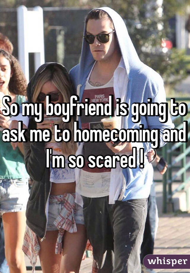 So my boyfriend is going to ask me to homecoming and I'm so scared !