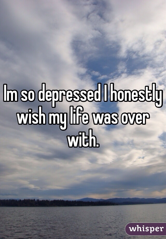 Im so depressed I honestly wish my life was over with.