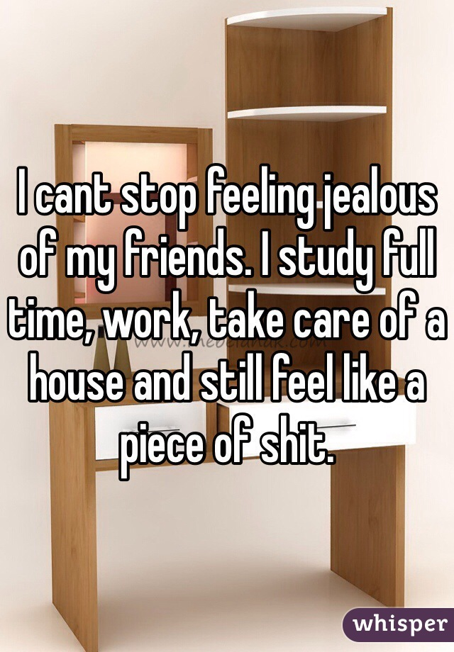 I cant stop feeling jealous of my friends. I study full time, work, take care of a house and still feel like a piece of shit.