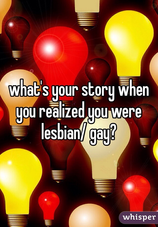 what's your story when you realized you were lesbian/ gay?