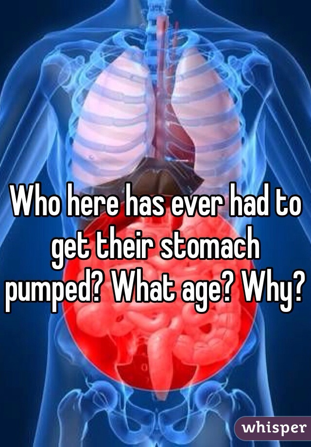 Who here has ever had to get their stomach pumped? What age? Why?