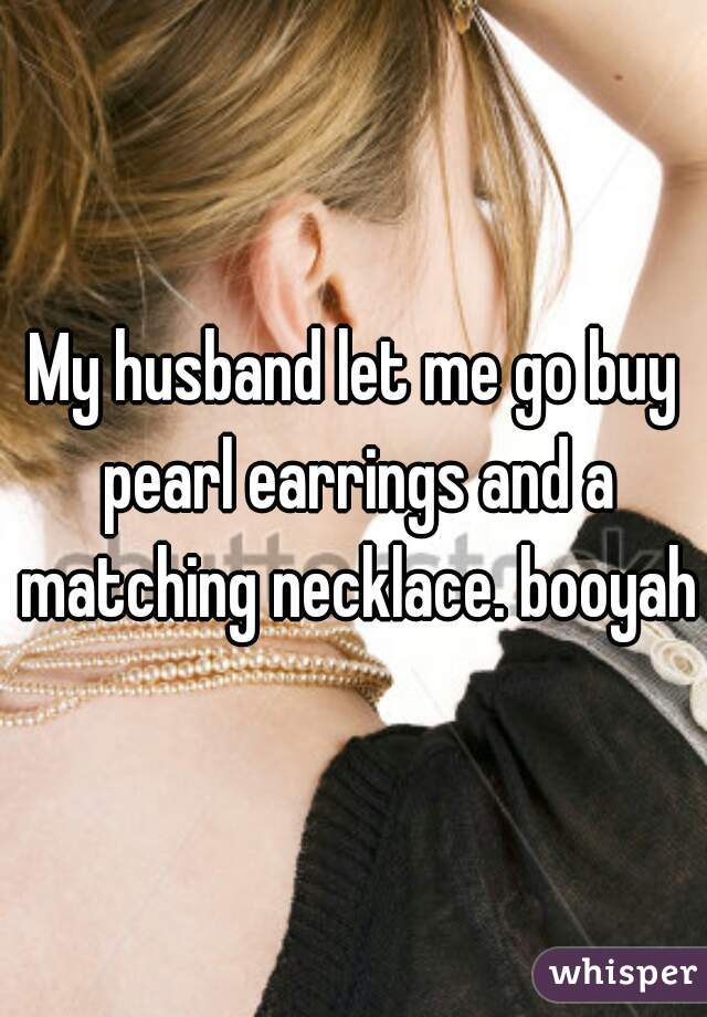 My husband let me go buy pearl earrings and a matching necklace. booyah