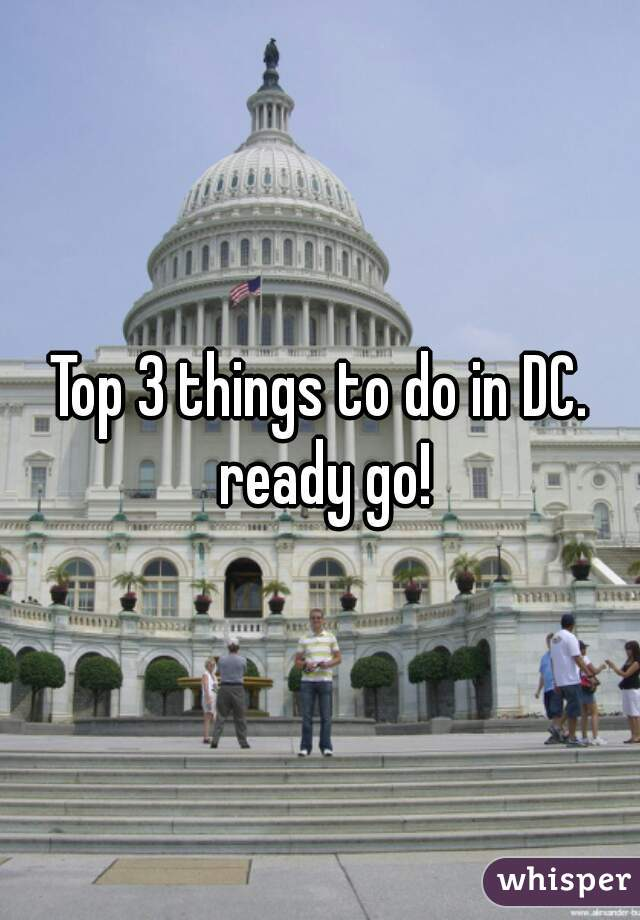 Top 3 things to do in DC. ready go!
