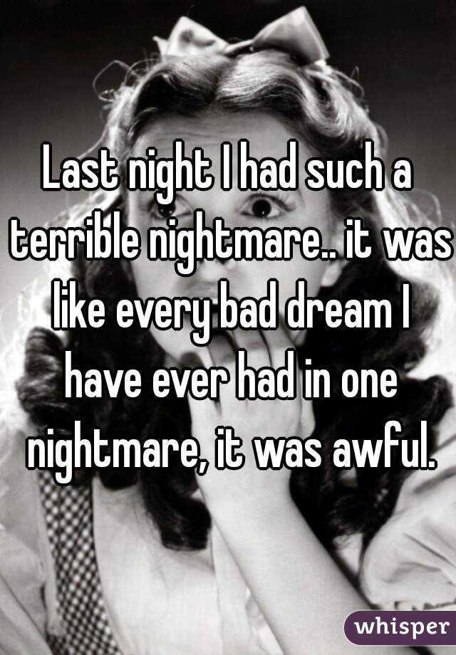 Last night I had such a terrible nightmare.. it was like every bad dream I have ever had in one nightmare, it was awful.