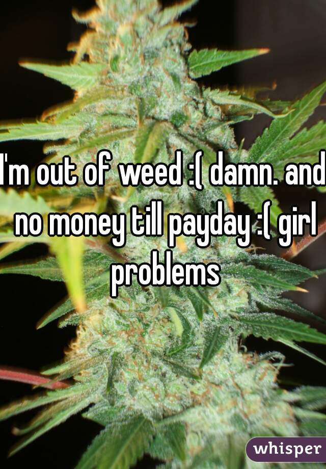 I'm out of weed :( damn. and no money till payday :( girl problems