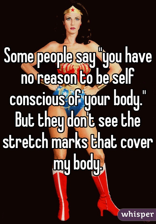 """Some people say """"you have no reason to be self conscious of your body."""" But they don't see the stretch marks that cover my body."""