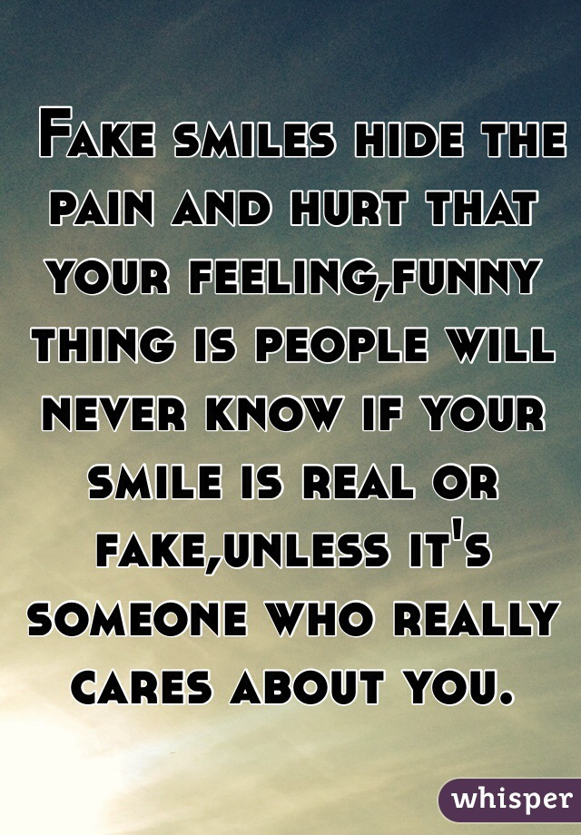 Fake smiles hide the pain and hurt that your feeling,funny thing is people will never know if your smile is real or fake,unless it's someone who really cares about you.