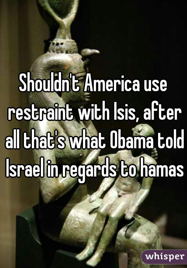 Shouldn't America use restraint with Isis, after all that's what Obama told Israel in regards to hamas