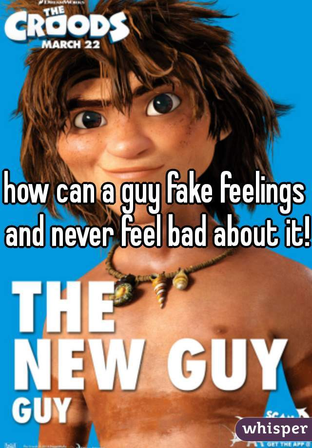 how can a guy fake feelings and never feel bad about it!