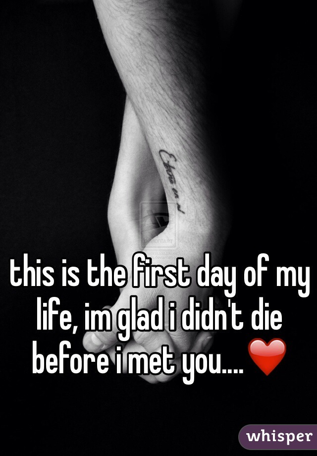 this is the first day of my life, im glad i didn't die before i met you....❤️
