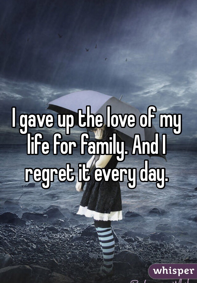 I gave up the love of my life for family. And I regret it every day.