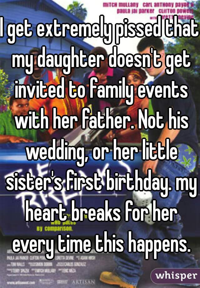 I get extremely pissed that my daughter doesn't get invited to family events with her father. Not his wedding, or her little sister's first birthday. my heart breaks for her every time this happens.