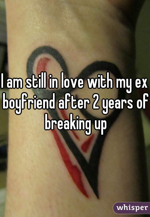 I am still in love with my ex boyfriend after 2 years of breaking up