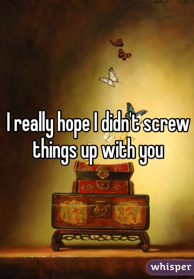 I really hope I didn't screw things up with you