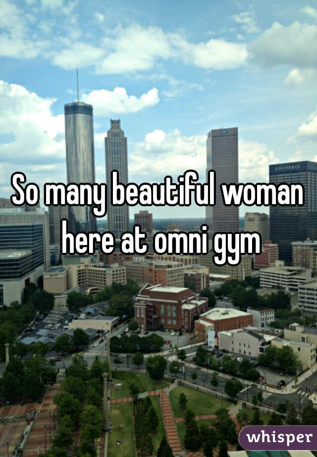 So many beautiful woman here at omni gym