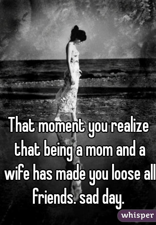 That moment you realize that being a mom and a wife has made you loose all friends. sad day.