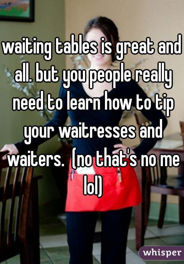 waiting tables is great and all. but you people really need to learn how to tip your waitresses and waiters.  (no that's no me lol)