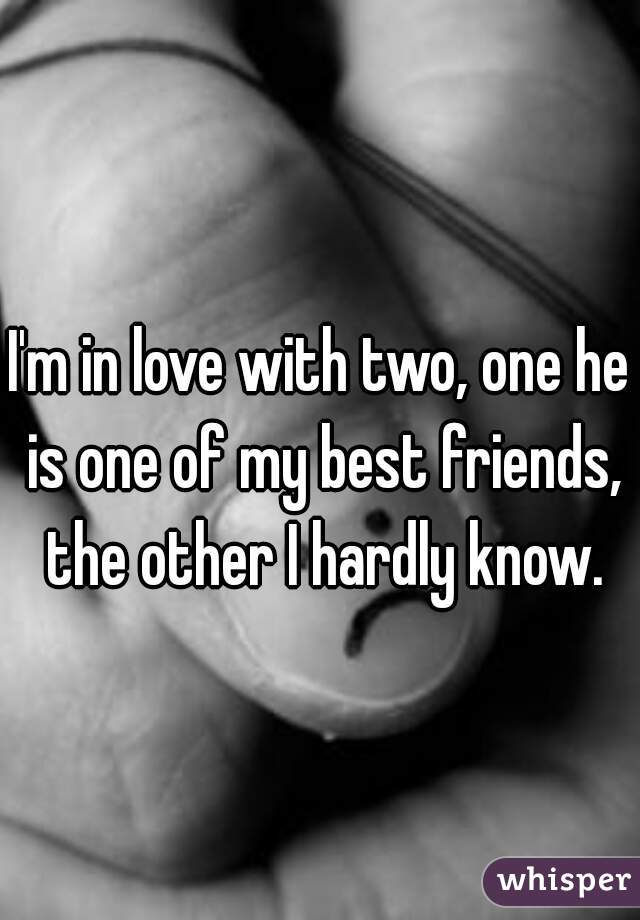 I'm in love with two, one he is one of my best friends, the other I hardly know.
