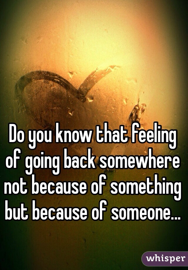 Do you know that feeling of going back somewhere not because of something but because of someone...