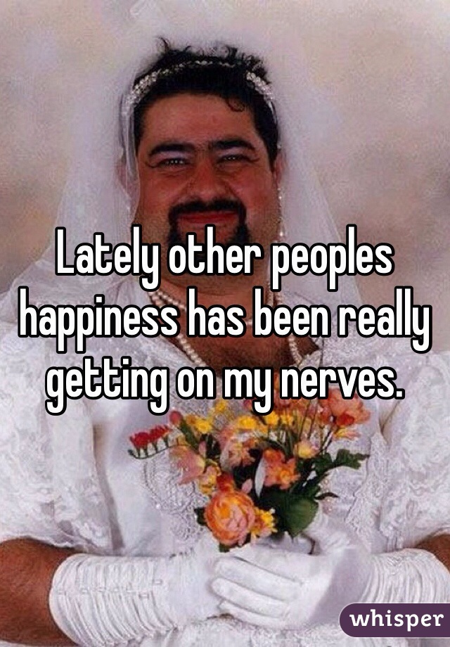 Lately other peoples happiness has been really getting on my nerves.