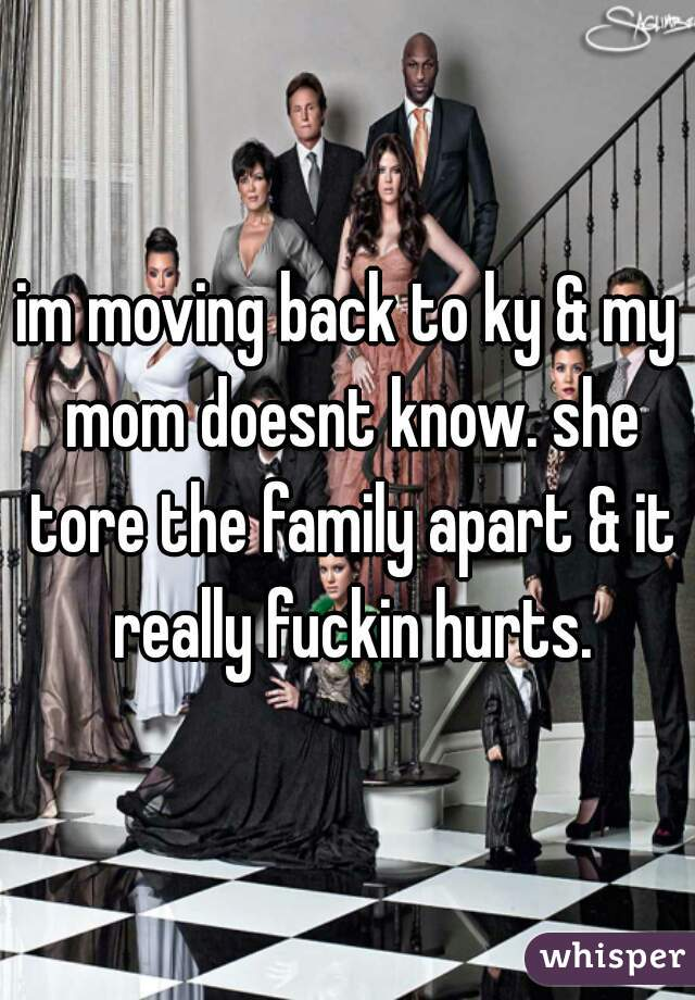 im moving back to ky & my mom doesnt know. she tore the family apart & it really fuckin hurts.
