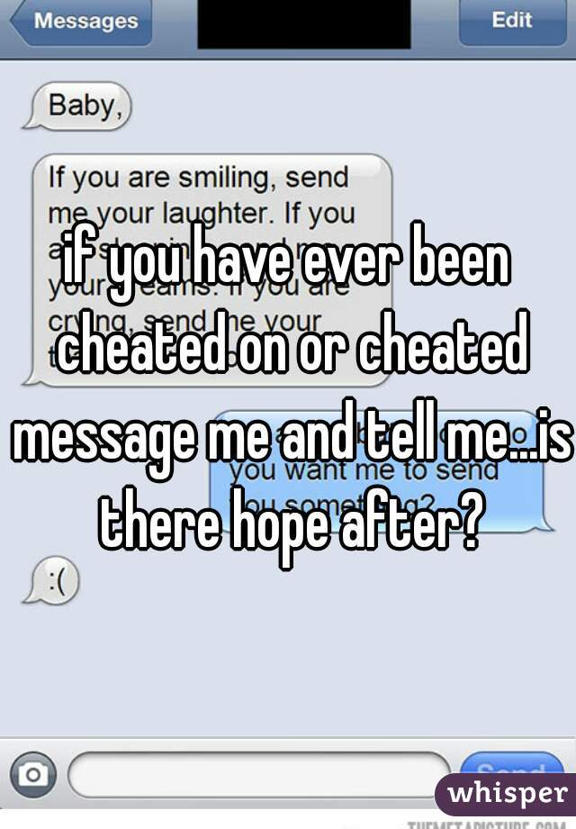 if you have ever been cheated on or cheated message me and tell me...is there hope after?