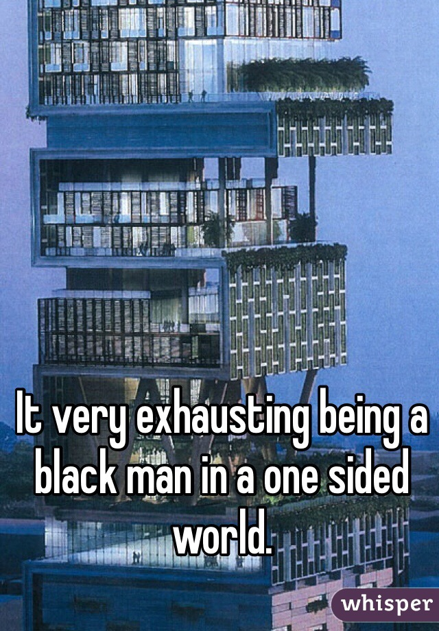It very exhausting being a black man in a one sided world.