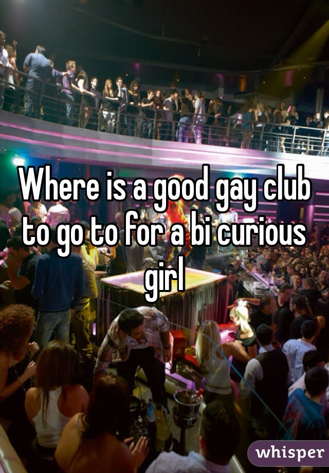 Where is a good gay club to go to for a bi curious girl