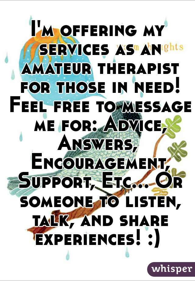 I'm offering my services as an amateur therapist for those in need! Feel free to message me for: Advice, Answers,  Encouragement, Support, Etc... Or someone to listen, talk, and share experiences! :)