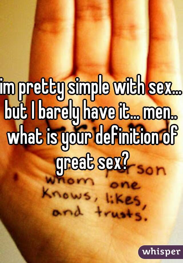 im pretty simple with sex... but I barely have it... men..  what is your definition of great sex?
